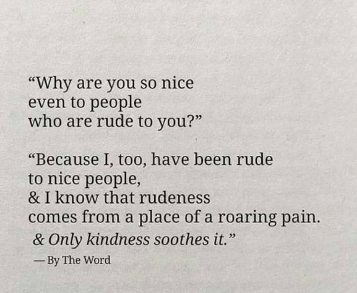 """Memes, Rude, and Word: """"Why are you so nice  even to people  who are rude to you?""""  03  """"Because 1, too, have been rude  to nice people,  & I know that rudeness  comes from a place of a roaring pain  & Only kindness soothes it.""""  By The Word"""