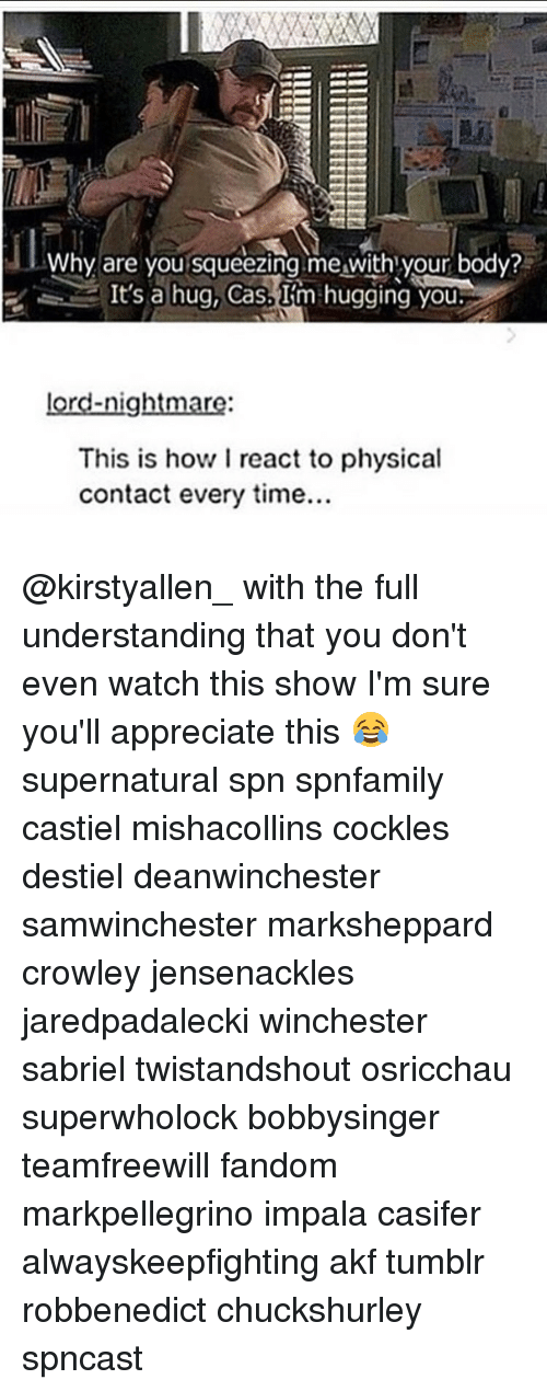 squeezes: Why are you squeezing me with your body?  It's a hug, Cas.  Im hugging you  lord-nightmare  This is how I react to physical  contact every time... @kirstyallen_ with the full understanding that you don't even watch this show I'm sure you'll appreciate this 😂 supernatural spn spnfamily castiel mishacollins cockles destiel deanwinchester samwinchester marksheppard crowley jensenackles jaredpadalecki winchester sabriel twistandshout osricchau superwholock bobbysinger teamfreewill fandom markpellegrino impala casifer alwayskeepfighting akf tumblr robbenedict chuckshurley spncast