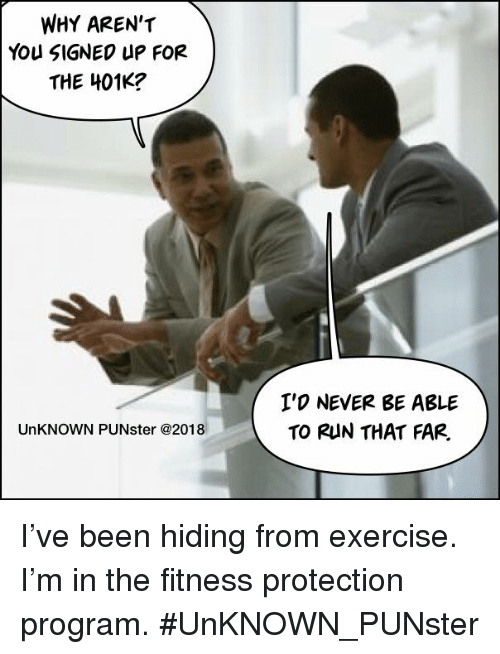 Memes, Run, and 401k: WHY AREN'T  You SIGNEO UP FOR  THE 401K?  I'O NEVER BE ABLE  TO RUN THAT FAR,  UnKNOWN PUNster @2018 I've been hiding from exercise. I'm in the fitness protection program.  #UnKNOWN_PUNster