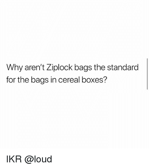 Memes, 🤖, and Why: Why aren't Ziplock bags the standard  for the bags in cereal boxes? IKR @loud