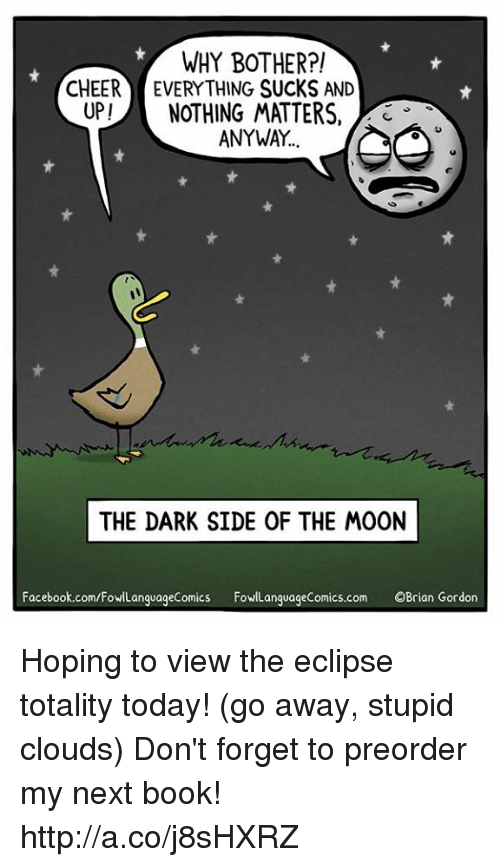 Dark Side of the Moon, Facebook, and Memes: WHY BOTHER?!  CHEER EVERYTHING SUCKS AND  UP!NOTHING MATTERS,  3  ANYWAY  THE DARK SIDE OF THE MOON  Facebook.com/FowlLanguageComics FowLanguageComics.com OBrian Gordon Hoping to view the eclipse totality today! (go away, stupid clouds)  Don't forget to preorder my next book! http://a.co/j8sHXRZ