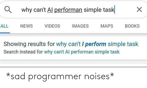 books: why can't Al performan simple task  ALL  NEWS  VIDEOS  IMAGES  MAPS  BOOKS  Showing results for why can't / perform simple task  Search instead for why can't Al performan simple task *sad programmer noises*