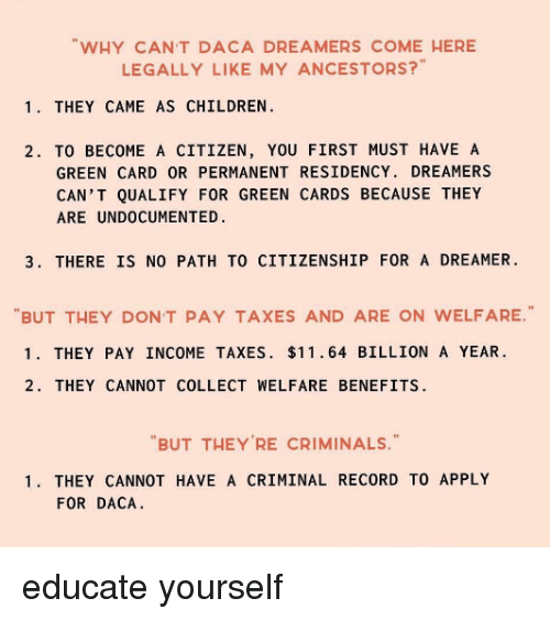 green card: WHY CANT DACA DREAMERS COME HERE  LEGALLY LIKE MY ANCESTORS?  1. THEY CAME AS CHILDREN  2. TO BECOME A CITIZEN, YOU FIRST MUST HAVE A  GREEN CARD OR PERMANENT RESIDENCY. DREAMERS  CAN'T QUALIFY FOR GREEN CARDS BECAUSE THEY  ARE UNDOCUMENTED  3. THERE IS NO PATH TO CITIZENSHIP FOR A DREAMER  BUT THEY DON'T PAY TAXES AND ARE ON WELFARE  1. THEY PAY INCOME TAXES. $11.64 BILLION A YEAR.  2. THEY CANNOT COLLECT WELFARE BENEFITS  BUT THEY'RE CRIMINALS.  1. THEY CANNOT HAVE A CRIMINAL RECORD TO APPLY  FOR DACA educate yourself