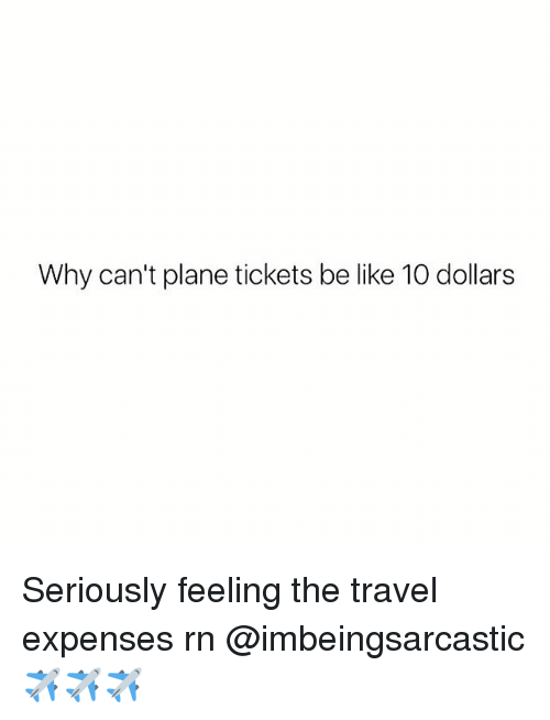 Be Like, Plane Tickets, and Travel: Why can't plane tickets be like 10 dollars Seriously feeling the travel expenses rn @imbeingsarcastic ✈️✈️✈️