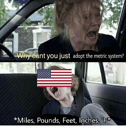 Dank Memes, Feet, and Metric: Why cant you just adopt the metric system?  *Miles,  Pounds, Feet, Inches,oF