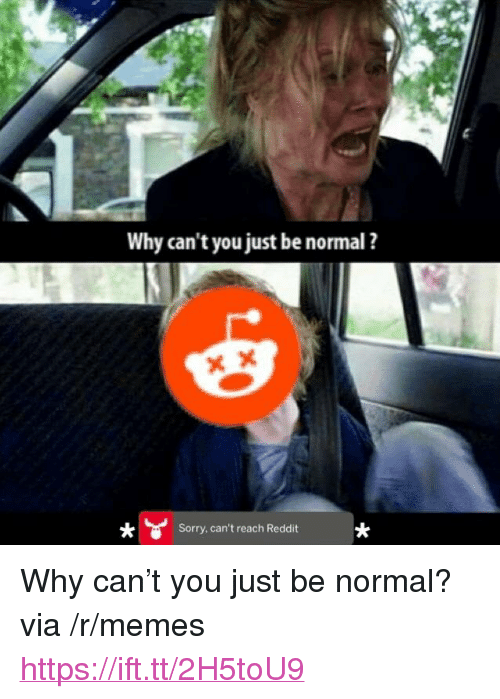 "Memes, Reddit, and Sorry: Why can't you just be normal ?  Sorry, can't reach Reddit <p>Why can&rsquo;t you just be normal? via /r/memes <a href=""https://ift.tt/2H5toU9"">https://ift.tt/2H5toU9</a></p>"