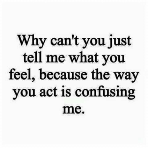 Act, Why, and You: Why can't you just  tell me what you  feel, because the way  you act is confusing  me