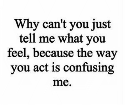 Act, Why, and You: Why can't you just  tell me what you  feel, because the way  you act is confusing  me.