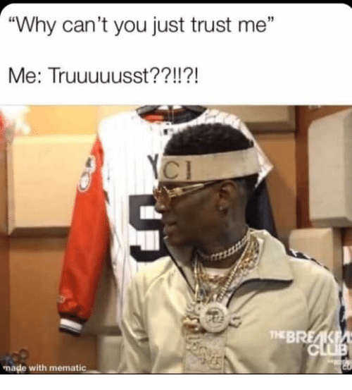 "Why, You, and Made: ""Why can't you just trust me""  Me: Truuuuusst??!  !?!  THEBREA  made with mematic"