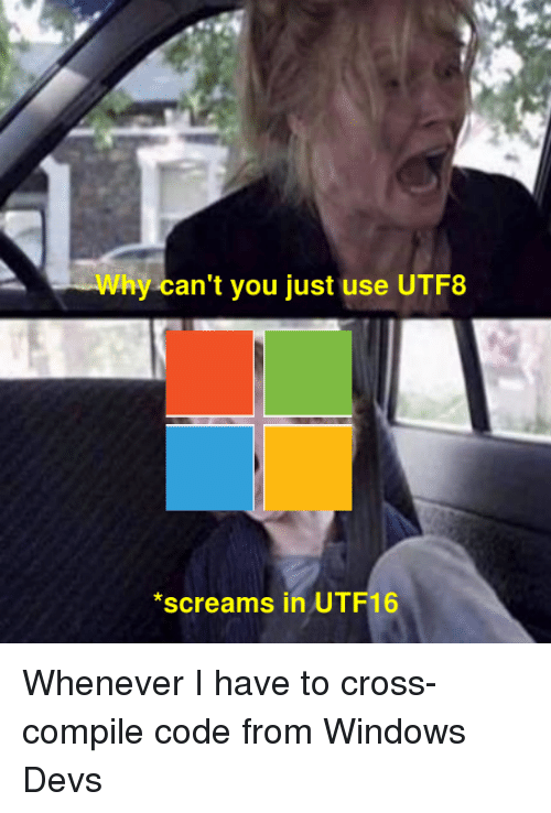 Windows, Cross, and Code: Why can't you just use UTF8  *screams in UTF16 Whenever I have to cross-compile code from Windows Devs
