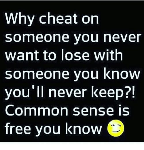 Memes, Common, and Free: Why cheat on  someone you never  want to lose with  someone you know  you'll never keep?!  Common sense iS  free you know