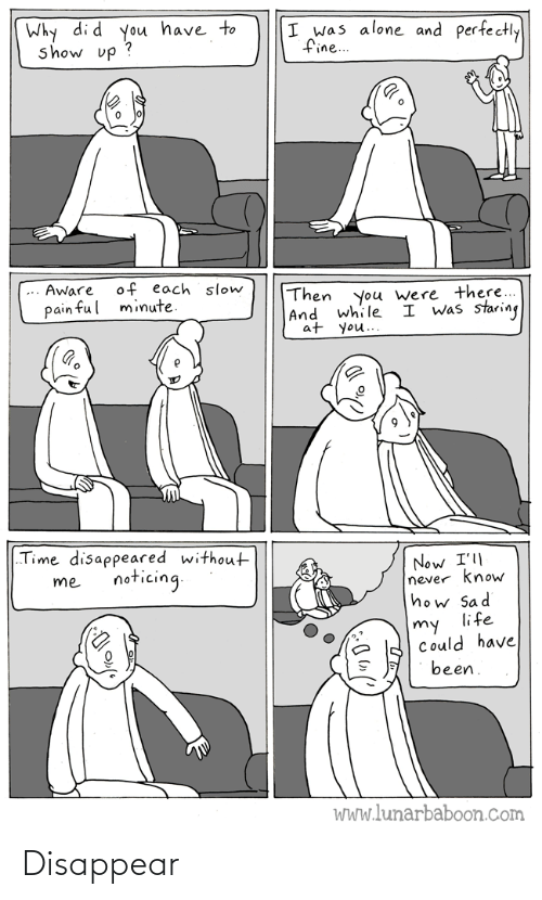 "noticing: Why di d you have to  show up ?  I was alone and perfectly  fine..  of each slow  minute.  Aware  Then  |And while  at you..  you were there...  I was staring  pain ful  ""Time disappeared without  Now I'll  never know  how Sad  life  noticing.  me  my  Could have  been.  WWw.lunarbaboon.com Disappear"