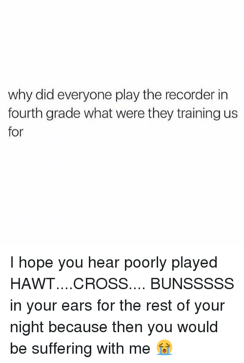 Memes, Cross, and Hope: why did everyone play the recorder in  fourth grade what were they training us  for I hope you hear poorly played HAWT....CROSS.... BUNSSSSS in your ears for the rest of your night because then you would be suffering with me 😭