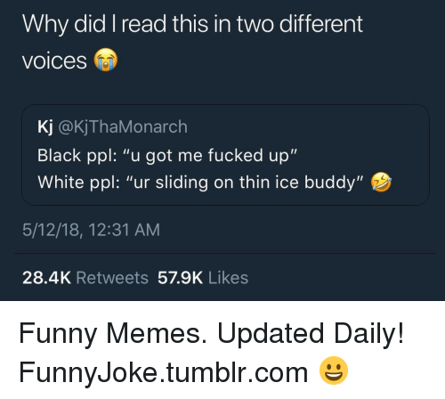 "Funny, Memes, and Tumblr: Why did I read this in two different  voices  Kj @KjThaMonarch  Black ppl: ""u got me fucked up""  White ppl: ""ur sliding on thin ice buddy""  5/12/18, 12:31 AM  28.4K Retweets 57.9K Likes Funny Memes. Updated Daily! ⇢ FunnyJoke.tumblr.com 😀"