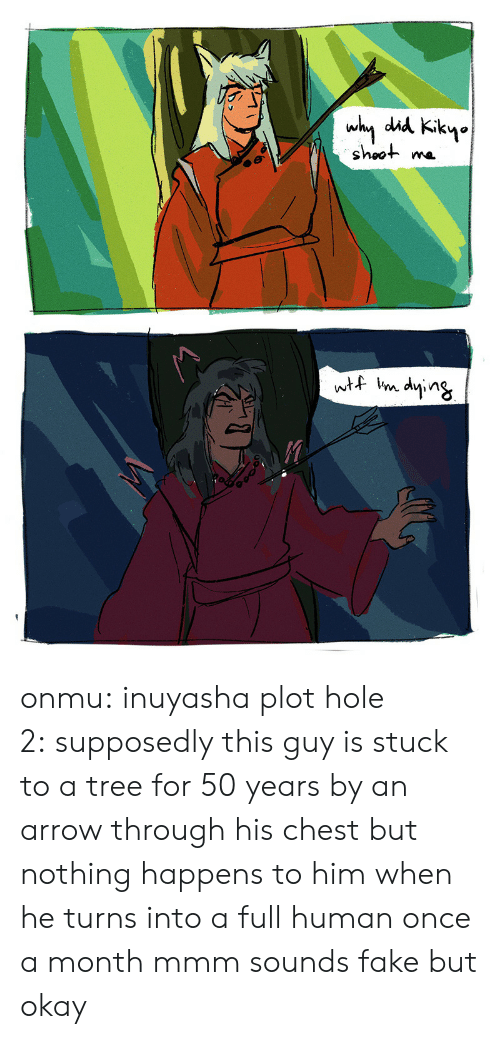Fake, Target, and Tumblr: why did Kikyo  shoot  wtf im dying onmu:  inuyasha plot hole 2:supposedly this guy is stuck to a tree for 50 years by an arrow through his chest but nothing happens to him when he turns into a full human once a month mmm sounds fake but okay