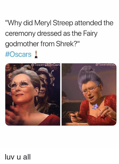 "meryl: Why did Meryl Streep attended the  ceremony dressed as the Fairy  godmother from Shrek?""  #Oscars !  @TowerwhiteDan  @Towerwhite luv u all"