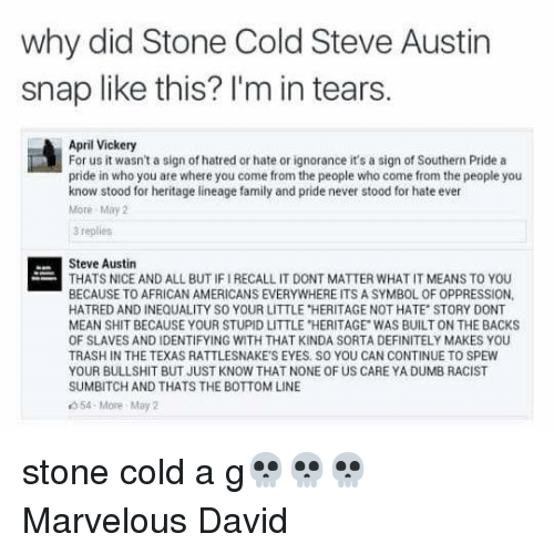 """cold-steve-austin: why did Stone Cold Steve Austin  snap like this? I'm in tears.  April Vickery  For us it wasn't a sign of hatred or hate or ignorance it's a sign of Southern Pride a  pride in who you are where you come from the people who come from the people you  know stood for heritage lineage family and pride never stood for hate ever  More May  3 replies  Steve Austin  THATS NICE AND ALL BUT IF IRECALL IT DONT MATTER WHAT IT MEANS TO YOU  BECAUSE TO AFRICAN AMERICANS EVERYWHERE ITS A SYMBOL OF OPPRESSION,  HATRED AND INEQUALITY SO YOUR LITTLE """"HERITAGE NOT HATE STORY DONT  MEAN SHIT BECAUSE YOUR STUPID LITTLE HERITAGE WAS BUILT ON THE BACKS  OF SLAVES AND IDENTIFYING WITH THAT KINDA SORTA DEFINITELY MAKES YOU  TRASH IN THE TEXAS RATTLESNAKE'S EYES SO YOU CAN CONTINUE TO SPEW  YOUR BULLSHIT BUT JUST KNOW THAT NONE OF US CARE YA DUMB RACIST  SUMBITCH AND THATS THE BOTTOM LINE  54-More May 2 stone cold a g💀💀💀 Marvelous David"""