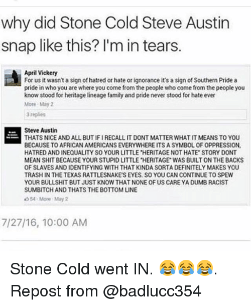 cold-steve-austin: why did Stone Cold Steve Austin  snap like this? I'm in tears.  April Vickery  For us it wasn't a sign of hatred or hate or ignorance it's a sign of Southern Pride a  pride in who you are where you come from the people who come from the people you  know stood for heritage lineage family and pride never stood for hate ever  More May 2  3 replies  Steve Austin  THATS NICE AND ALL BUT IFIRECALL IT DONT MATTER WHAT IT MEANS TO YOU  BECAUSE TO AFRICAN AMERICANS EVERYWHERE ITS A SYMBOL OF OPPRESSION,  HATRED AND INEQUALITY SO YOUR LITTLE HERITAGE NOT HATE STORY DONT  MEAN SHIT BECAUSE YOUR STUPID LITTLE HERITAGE WAS BUILT ON THE BACKS  OF SLAVES AND IDENTIFYING WITH THAT KINDA SORTA DEFINITELY MAKES YOU  TRASH IN THE TEXAS RATTLESNAKE'S EYES. SO YOU CAN CONTINUE TO SPEW  YOUR BULLSHIT BUT JUST KNOW THAT NONE OF US CARE YA DUMB RACIST  SUMBITCH AND THATS THE BOTTOM LINE  54-More May 2  7/27/16, 10:00 AM Stone Cold went IN. 😂😂😂. Repost from @badlucc354