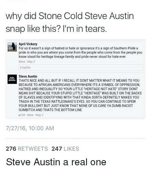 """cold-steve-austin: why did Stone Cold Steve Austin  snap like this? l'm in tears  April Vickery  For us it wasn't a sign of hatred or hate or ignorance it's a sign of Southern Pride a  pride in who you are where you come from the people who come from the people you  know stood for heritage lineage family and pride never stood for hate ever  More May2  3 replies  Steve Austin  THATS NICE AND ALL BUT IF I RECALL IT DONT MATTER WHAT IT MEANS TO YOU  BECAUSE TO AFRICAN AMERICANS EVERYWHERE ITS A SYMBOL OF OPPRESSION,  HATRED AND INEQUALITY SO YOUR LITTLE """"HERITAGE NOT HATE STORY DONT  MEAN SHIT BECAUSE YOUR STUPID LITTLE """"HERITAGE WAS BUILT ON THE BACKS  OF SLAVES AND IDENTIFYING WITH THAT KINDA SORTA DEFINITELY MAKES YOU  TRASH IN THE TEXAS RATTLESNAKE'S EYES. SO YOU CAN CONTINUE TO SPEW  YOUR BULLSHIT BUT JUST KNOW THAT NONE OF US CARE YA DUMB RACIST  SUMBITCH AND THATS THE BOTTOM LINE  354 More May 2  7/27/16, 10:00 AM  276 RETWEETS 247 LIKES Steve Austin a real one"""