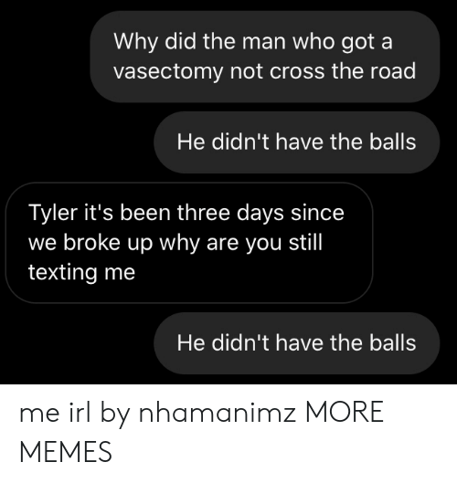 Texting: Why did the man who got a  vasectomy not cross the road  He didn't have the balls  Tyler it's been three days since  we broke up why are you still  texting me  He didn't have the balls me irl by nhamanimz MORE MEMES