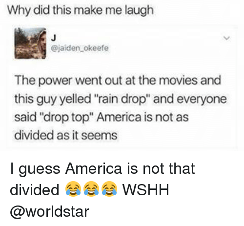 """Drop Tops: Why did this make me laugh  @jaiden okeefe  The power went out at the movies and  this guy yelled """"rain drop"""" and everyone  said """"drop top"""" America is not as  divided as it seems I guess America is not that divided 😂😂😂 WSHH @worldstar"""