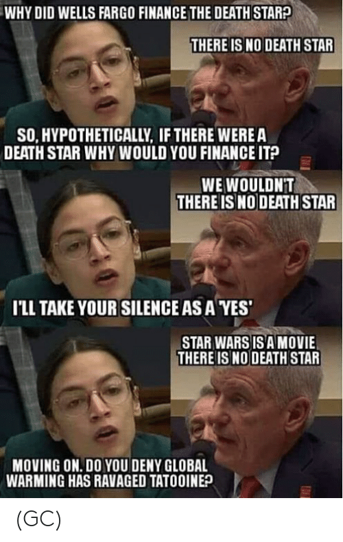 wells: WHY DID WELLS FARGO FINANCE THE DEATH STARA  THERE IS NO DEATH STAR  SO, HYPOTHETICALLY, IF THERE WEREA  DEATH STAR WHY WOULD YOU FINANCE IT?  WE WOULDNT  THERE IS NO DEATH STAR  I'LL TAKE YOUR SILENCE AS A YES  STAR WARS IS A MOVIE  THERE ISNO DEATH STAR  MOVING ON. DO YOU DENY GLOBAL  WARMING HAS RAVAGED TATOOINE? (GC)