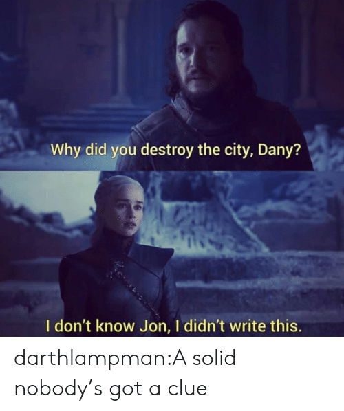 Target, Tumblr, and Blog: Why did you destroy the city, Dany?  I don't know Jon, I didn't write this. darthlampman:A solid nobody's got a clue