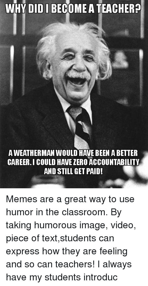 Memes, Teacher, and Zero: WHY DIDI BECOMEA TEACHER?  A WEATHERMAN WOULD HAVE BEEN A BETTER  CAREER.I COULD HAVE ZERO ACCOUNTABILITY  AND STILL GET PAID! Memes are a great way to use humor in the classroom. By taking humorous image, video, piece of text,students can express how they are feeling and so can teachers! I always have my students introduc