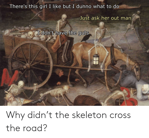 The Road: Why didn't the skeleton cross the road?
