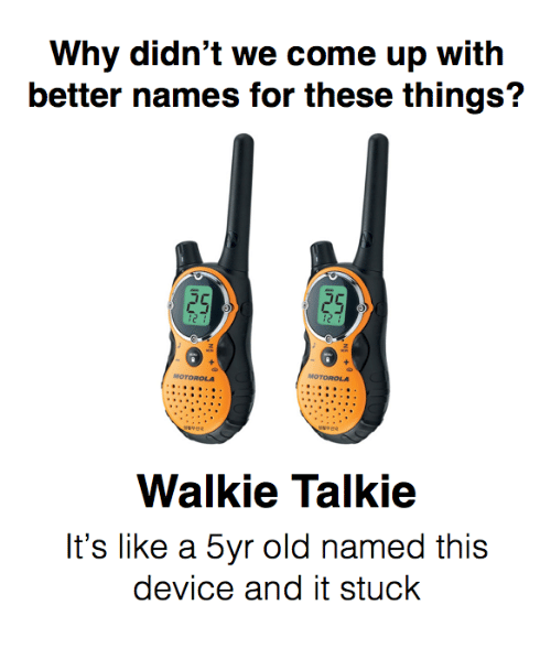 walkie talkie: Why didn't we come up with  better names for these things?  25  25  ic  MOTOROLA  Walkie Talkie  It's like a 5yr old named this  device and it stuck