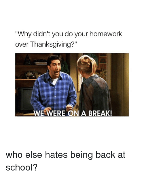 "School, Thanksgiving, and Break: Why didn't you do your homework  over Thanksgiving?""  WE WERE ON A BREAK! who else hates being back at school?"