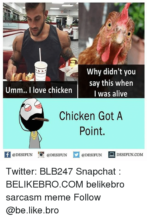 Alive, Be Like, and Love: Why didn't you  say this when  I was alive  Umm.. I love chicken  Chicken Got A  Point.  K @DESIFUN 증@DESIFUN口@DESIFUN-DESIFUN.COM Twitter: BLB247 Snapchat : BELIKEBRO.COM belikebro sarcasm meme Follow @be.like.bro