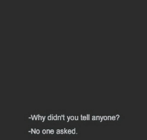One, Why, and You: -Why didn't you tell anyone?  -No one asked.
