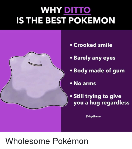 Pokemon, Best, and Smile: WHY DITTO  IS THE BEST POKEMON  Crooked smile  Barely any eyes  . Body made of gum  No arms  Still trying to give  you a hug regardless  CollegeHumon Wholesome Pokémon
