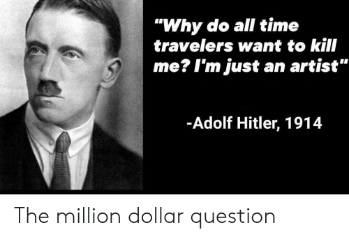 """Hitler, Time, and Adolf Hitler: """"Why do all time  travelers want to kill  me? I'm just an artist""""  -Adolf Hitler, 1914 The million dollar question"""