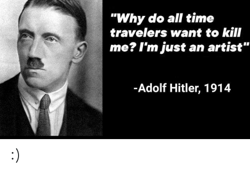 """Hitler, Time, and Adolf Hitler: """"Why do all time  travelers want to kill  me? I'm just  an artist""""  -Adolf Hitler, 1914 :)"""