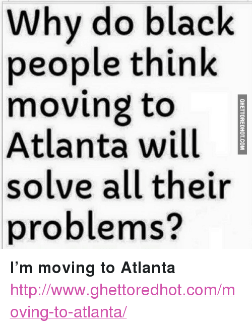 """Ghettoredhot: Why do black  people think  moving to  Atlanta will  solve all their  problems? <p><strong>I&rsquo;m moving to Atlanta</strong></p><p><a href=""""http://www.ghettoredhot.com/moving-to-atlanta/"""">http://www.ghettoredhot.com/moving-to-atlanta/</a></p>"""