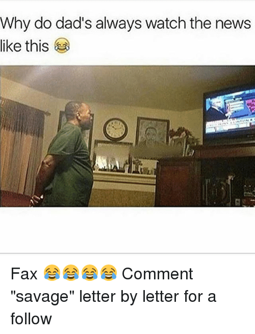 "Memes, News, and Savage: Why do dad's always watch the news  like this Fax 😂😂😂😂 Comment ""savage"" letter by letter for a follow"