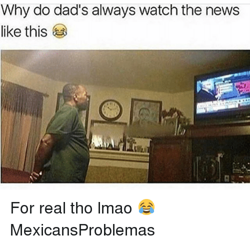 Lmao, Memes, and News: Why do dad's always watch the news  like this For real tho lmao 😂 MexicansProblemas