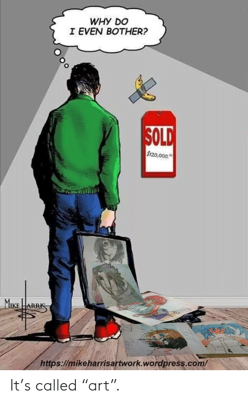 """Sold: WHY DO  I EVEN BOTHER?  SOLD  S120,000.0  MIKE  ARRIS  https://mikeharrisartwork.wordpress.com/ It's called """"art""""."""