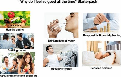 "Drinking, Life, and Exercise: ""Why do I feel so good all the time"" Starterpack  35  Healthy eating  Responsible financial planning  Drinking lots of water  Fulfilling career  Sensible bedtime  Regular exercise  Active romantic and social life"