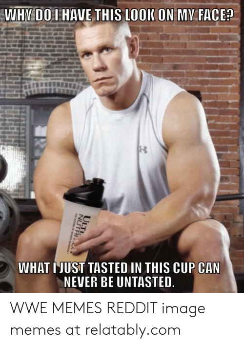 Relatably: WHY DO I HAVE THIS LOOK ON MY FACE?  WHAT IJUST TASTED IN THIS CUP CAN  NEVER BE UNTASTED  ULTI.  NUTRI2 WWE MEMES REDDIT image memes at relatably.com