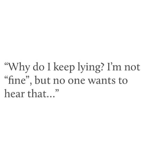 """Im Not Fine: """"Why do I keep lying? I'm not  """"fine"""", but no one wants to  hear that..."""""""