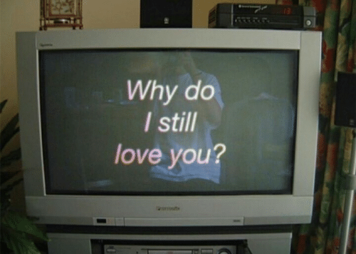 Love, Why, and You: Why do  I still  love you?