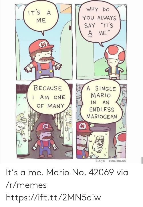 """endless: WHY  DO  IT'S  A  YOU ALWAYS  МЕ  SAY """"IT'S  A ME""""  M  de BECAUSE  A SINGLE  MARIO  AM ONE  IN  AN  OF MANY  ENDLESS  MARIOCEAN  Z ACH  EXTRAFABULOUS It's a me. Mario No. 42069 via /r/memes https://ift.tt/2MN5aiw"""