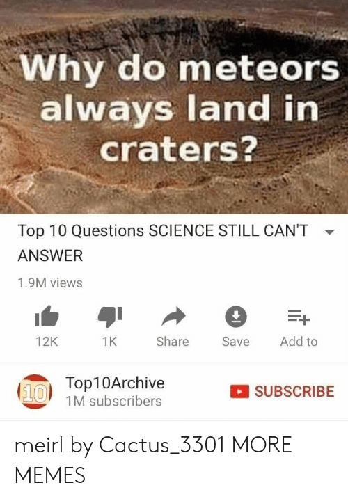 top 10: Why do meteors  always land in  craters?  Top 10 Questions SCIENCE STILL CAN'T  ANSWER  1.9M views  Add to  Share  12K  1K  Save  Top10Archive  (10  SUBSCRIBE  1M subscribers meirl by Cactus_3301 MORE MEMES