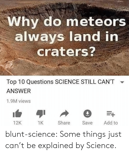 top 10: Why do meteors  always land in  craters?  Top 10 Questions SCIENCE STILL CAN'T  ANSWER  1.9M views  Add to  Share  Save  12K blunt-science:  Some things just can't be explained by Science.⠀