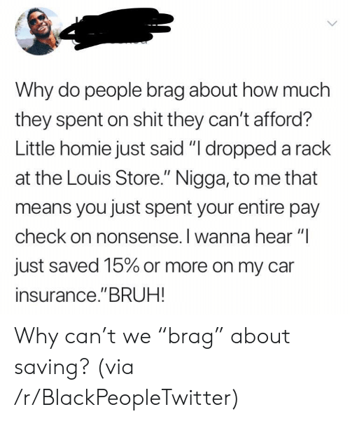 "Nonsense: Why do people brag about how much  they spent on shit they can't afford?  Little homie just said ""I dropped a rack  at the Louis Store."" Nigga, to me that  means you just spent your entire pay  check on nonsense. I wanna hear ""I  just saved 15% or more on my car  insurance.""BRUH! Why can't we ""brag"" about saving? (via /r/BlackPeopleTwitter)"