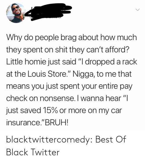 "car: Why do people brag about how much  they spent on shit they can't afford?  Little homie just said ""I dropped a rack  at the Louis Store."" Nigga, to me that  means you just spent your entire pay  check on nonsense. I wanna hear ""I  just saved 15% or more on my car  insurance.""BRUH! blacktwittercomedy:  Best Of Black Twitter"