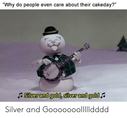 """Reddit, Silver, and Gold: """"Why do people even care about their cakeday?""""  Silver and gold, silver and gold Silver and Gooooooollllldddd"""